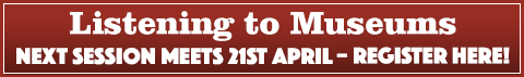 REGISTER FOR THE NEXT LISTENING TO MUSEUMS SESSION ON 21 APRIL