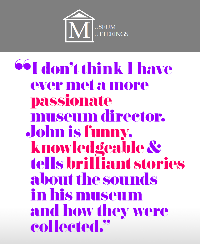 """I don't think I have ever met a more passionate museum director. John is funny, knowledgeable and tells brilliant stories about the sounds in his museum and how they were collected."" – Museum Mutterings"